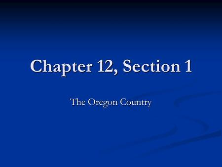 Chapter 12, Section 1 The Oregon Country.