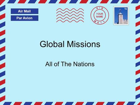 Par Avion Air Mail A I R M A I L Global Missions All of The Nations YOUR NAME 1c.