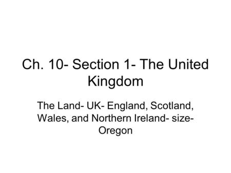 Ch. 10- Section 1- The United Kingdom The Land- UK- England, Scotland, Wales, and Northern Ireland- size- Oregon.