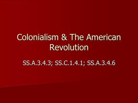 Colonialism & The American Revolution SS.A.3.4.3; SS.C.1.4.1; SS.A.3.4.6.