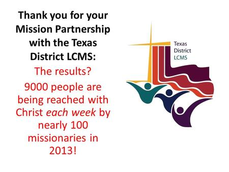 Thank you for your Mission Partnership with the Texas District LCMS: The results? 9000 people are being reached with Christ each week by nearly 100 missionaries.