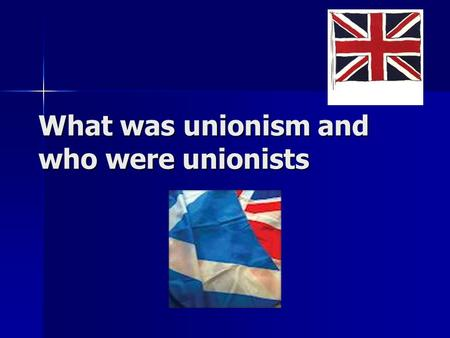 What was unionism and who were unionists. Unionists were people who supported the union of Scotland, England, Ireland and Wales. They were opposed to.