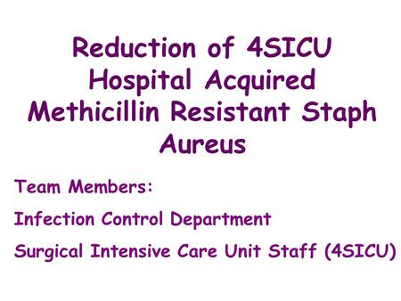 Reduction of 4SICU Hospital Acquired Methicillin Resistant Staph Aureus Team Members: Infection Control Department Surgical Intensive Care Unit Staff (4SICU)