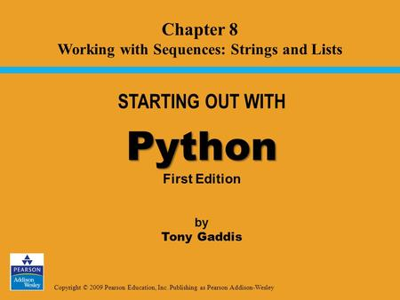 Copyright © 2009 Pearson Education, Inc. Publishing as Pearson Addison-Wesley STARTING OUT WITH Python Python First Edition by Tony Gaddis Chapter 8 Working.