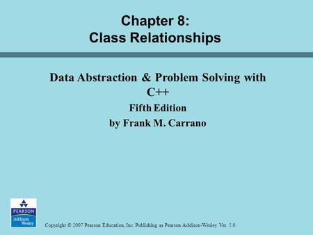 Copyright © 2007 Pearson Education, Inc. Publishing as Pearson Addison-Wesley. Ver. 5.0. Chapter 8: Class Relationships Data Abstraction & Problem Solving.