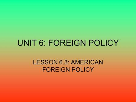 UNIT 6: FOREIGN POLICY LESSON 6.3: AMERICAN FOREIGN POLICY.