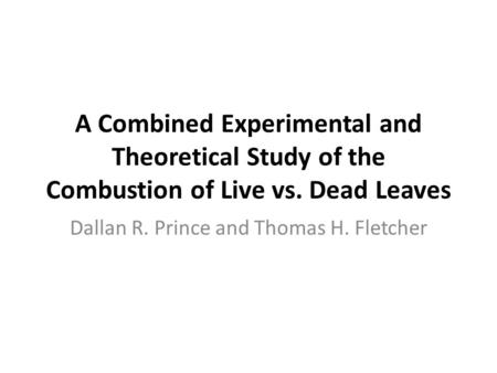 A Combined Experimental and Theoretical Study of the Combustion of Live vs. Dead Leaves Dallan R. Prince and Thomas H. Fletcher.