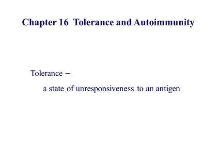 Chapter 16 Tolerance and Autoimmunity Tolerance – a state of unresponsiveness to an antigen.
