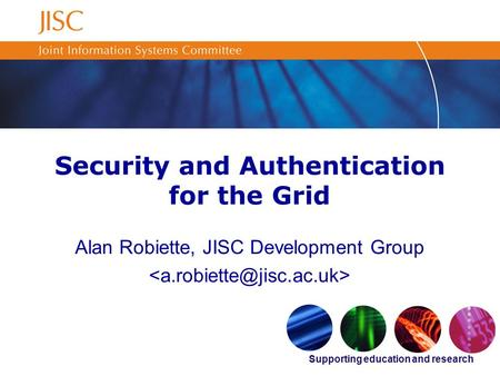 Supporting education and research Security and Authentication for the Grid Alan Robiette, JISC Development Group.