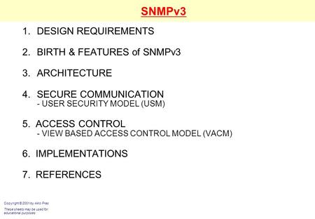 SNMPv3 1.DESIGN REQUIREMENTS 2.BIRTH & FEATURES of SNMPv3 3.ARCHITECTURE 4.SECURE COMMUNICATION - USER SECURITY MODEL (USM) 5. ACCESS CONTROL - VIEW BASED.