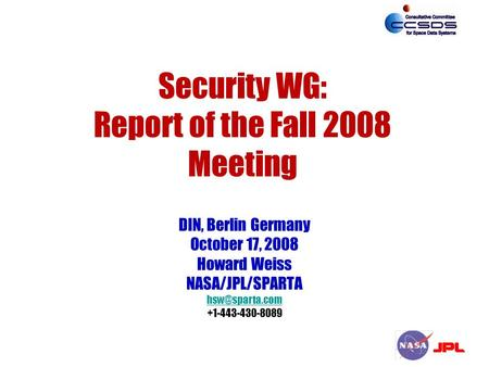 Security WG: Report of the Fall 2008 Meeting DIN, Berlin Germany October 17, 2008 Howard Weiss NASA/JPL/SPARTA +1-443-430-8089.