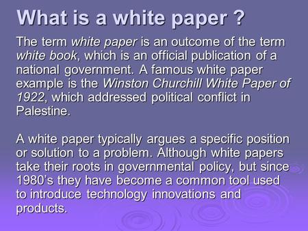What is a white paper ? The term white paper is an outcome of the term white book, which is an official publication of a national government. A famous.