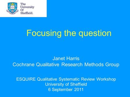 Focusing the question Janet Harris Cochrane Qualitative Research Methods Group ESQUIRE Qualitative Systematic Review Workshop University of Sheffield 6.
