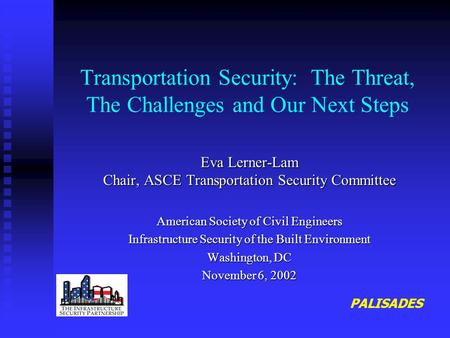 Transportation Security: The Threat, The Challenges and Our Next Steps Eva Lerner-Lam Chair, ASCE Transportation Security Committee American Society of.