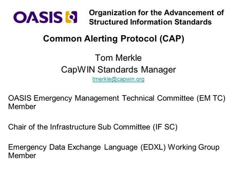Organization for the Advancement of Structured Information Standards Tom Merkle CapWIN Standards Manager OASIS Emergency Management.