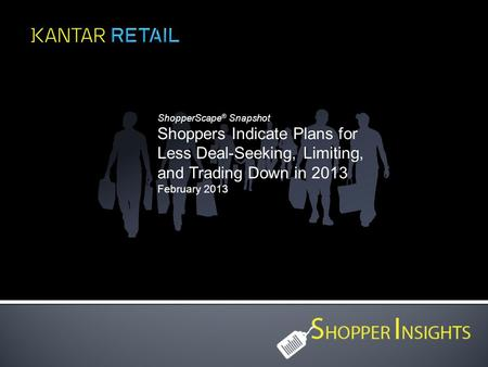 ShopperScape ® Snapshot Shoppers Indicate Plans for Less Deal-Seeking, Limiting, and Trading Down in 2013 February 2013.