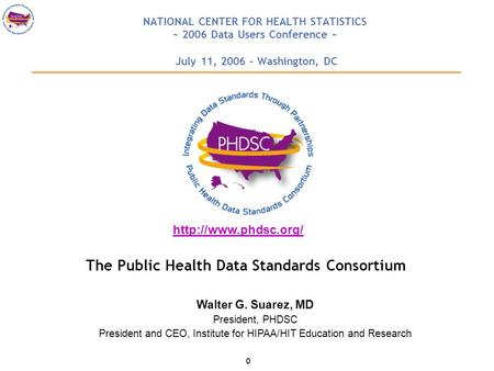 0 NATIONAL CENTER FOR HEALTH STATISTICS ~ 2006 Data Users Conference ~ July 11, 2006 – Washington, DC The Public Health Data Standards Consortium Walter.
