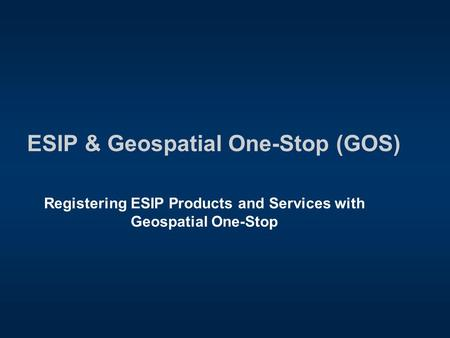 ESIP & Geospatial One-Stop (GOS) Registering ESIP Products and Services with Geospatial One-Stop.