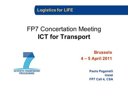 FP7 Concertation Meeting ICT for Transport Brussels 4 – 5 April 2011 Paolo Paganelli Insiel FP7 Call 4, CSA Logistics for LIFE.