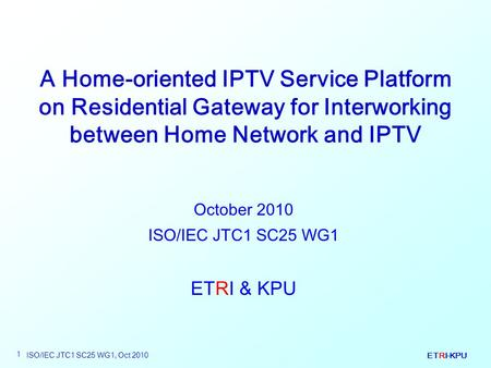 ETRI-KPU ISO/IEC JTC1 SC25 WG1, Oct 2010 1 A Home-oriented IPTV Service Platform on Residential Gateway for Interworking between Home Network and IPTV.