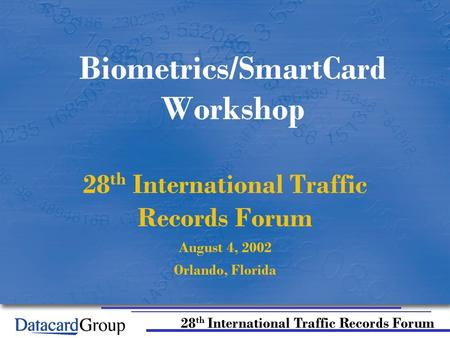 28 th International Traffic Records Forum Biometrics/SmartCard Workshop 28 th International Traffic Records Forum August 4, 2002 Orlando, Florida.