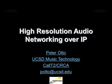 High Resolution Audio Networking over IP Peter Otto UCSD Music Technology CalIT2/CRCA