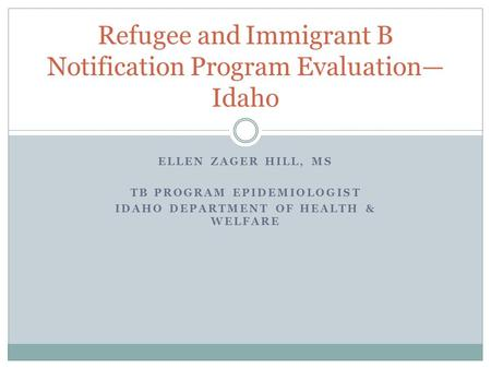 ELLEN ZAGER HILL, MS TB PROGRAM EPIDEMIOLOGIST IDAHO DEPARTMENT OF HEALTH & WELFARE Refugee and Immigrant B Notification Program Evaluation— Idaho.