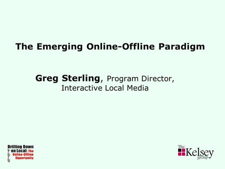 The Emerging Online-Offline Paradigm Greg Sterling, Program Director, Interactive Local Media.