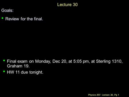 Physics 207: Lecture 30, Pg 1 Lecture 30Goals: Review for the final. Review for the final. Final exam on Monday, Dec 20, at 5:05 pm, at Sterling 1310,
