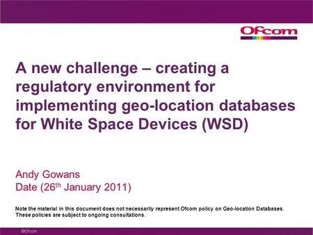 A new challenge – creating a regulatory environment for implementing geo-location databases for White Space Devices (WSD) Andy Gowans Date (26 th January.