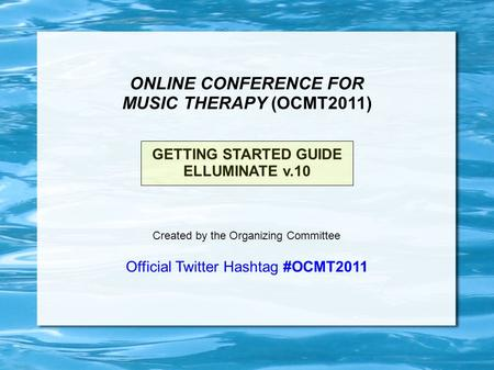 ONLINE CONFERENCE FOR MUSIC THERAPY (OCMT2011) GETTING STARTED GUIDE ELLUMINATE v.10 Created by the Organizing Committee Official Twitter Hashtag #OCMT2011.