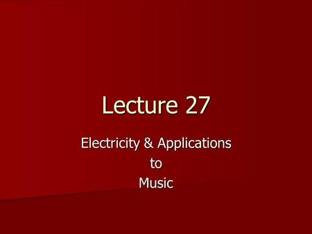 Lecture 27 Electricity & Applications toMusic. Probe the Class OP.