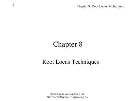 Chapter 8: Root Locus Techniques 1 ©2000, John Wiley & Sons, Inc. Nise/Control Systems Engineering, 3/e Chapter 8 Root Locus Techniques.