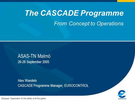 The CASCADE Programme From Concept to Operations ASAS-TN Malmö 26-28 September 2005 Alex Wandels CASCADE Programme Manager, EUROCONTROL European Organisation.