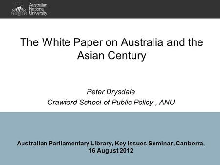 The White Paper on Australia and the Asian Century Peter Drysdale Crawford School of Public Policy, ANU Australian Parliamentary Library, Key Issues Seminar,