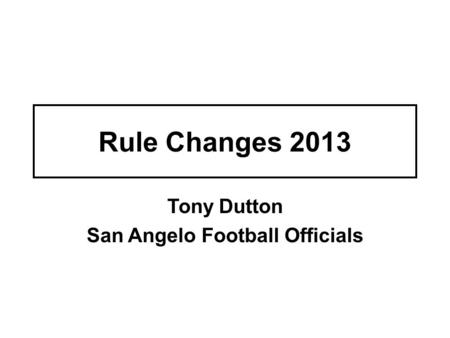 Rule Changes 2013 Tony Dutton San Angelo Football Officials.
