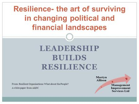 LEADERSHIP BUILDS RESILIENCE Resilience- the art of surviving in changing political and financial landscapes From: Resilient Organisations: What about.