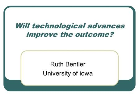 Will technological advances improve the outcome? Ruth Bentler University of iowa.