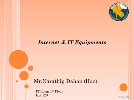 17 Jan 2011 Internet & IT Equipments Mr.Narathip Dahan (Hon) IT Room 1 st Floor Ext.128.