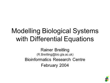 Modelling Biological Systems with Differential Equations Rainer Breitling Bioinformatics Research Centre February 2004.