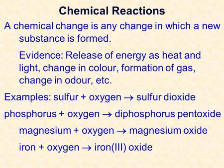 Chemical Reactions A chemical change is any change in which a new substance is formed. Evidence: Release of energy as heat and light, change in colour,
