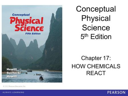 © 2012 Pearson Education, Inc. Conceptual Physical Science 5 th Edition Chapter 17: HOW CHEMICALS REACT © 2012 Pearson Education, Inc.