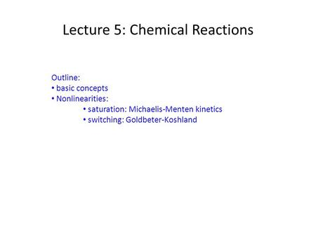 Lecture 5: Chemical Reactions Outline: basic concepts Nonlinearities: saturation: Michaelis-Menten kinetics switching: Goldbeter-Koshland.