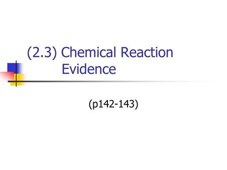 (2.3) Chemical Reaction Evidence (p142-143). Chemical Reaction In a chemical reaction new substances are always formed. Can you identify a chemical reaction.