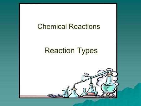 Chemical Reactions Reaction Types. Most chemical reactions can be classified as one of five general types.