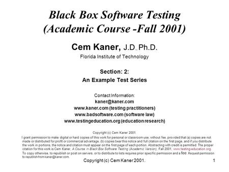 Copyright (c) Cem Kaner 2001.1 Black Box Software Testing (Academic Course -Fall 2001) Cem Kaner, J.D., Ph.D. Florida Institute of Technology Section: