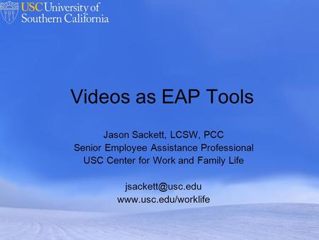 Powerpoint Templates Videos as EAP Tools Jason Sackett, LCSW, PCC Senior Employee Assistance Professional USC Center for Work and Family Life