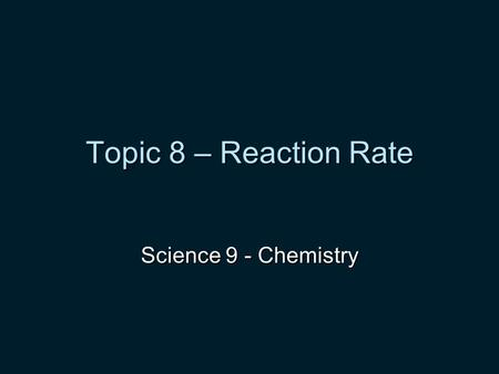 Topic 8 – Reaction Rate Science 9 - Chemistry. Chemical Reactions involving oxygen 1. COMBUSTION - oxygen reacts with a substance to from a new substance.