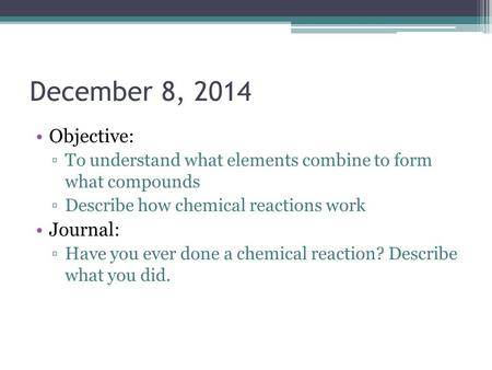 December 8, 2014 Objective: ▫To understand what elements combine to form what compounds ▫Describe how chemical reactions work Journal: ▫Have you ever done.
