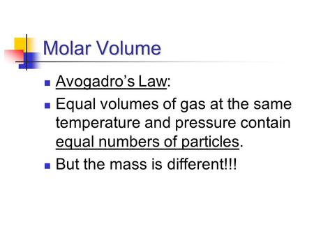 Molar Volume Avogadro's Law: Equal volumes of gas at the same temperature and pressure contain equal numbers of particles. But the mass is different!!!